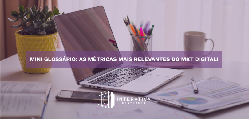 Mini glossário: as métricas mais relevantes do MKT Digital!